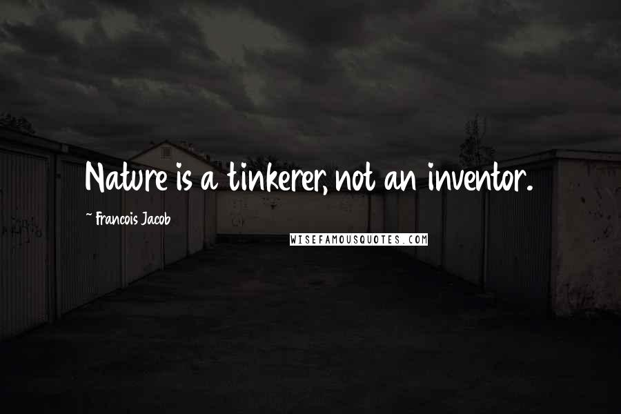 Francois Jacob quotes: Nature is a tinkerer, not an inventor.