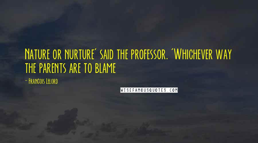 Francois Lelord quotes: Nature or nurture' said the professor. 'Whichever way the parents are to blame