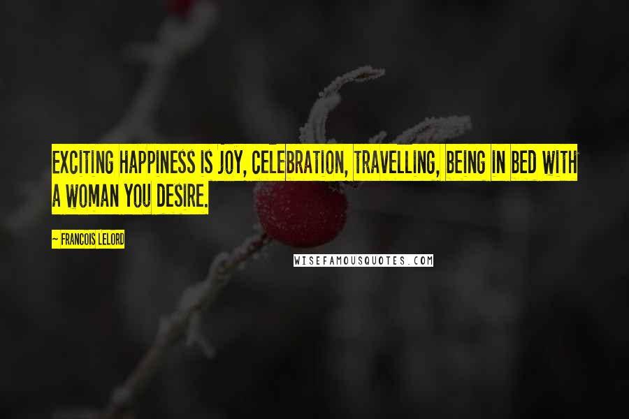 Francois Lelord quotes: Exciting happiness is joy, celebration, travelling, being in bed with a woman you desire.