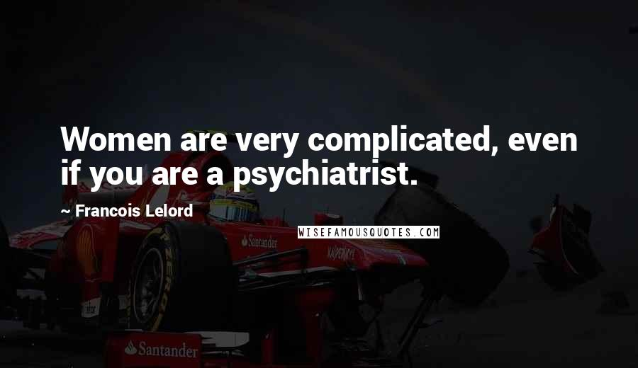 Francois Lelord quotes: Women are very complicated, even if you are a psychiatrist.