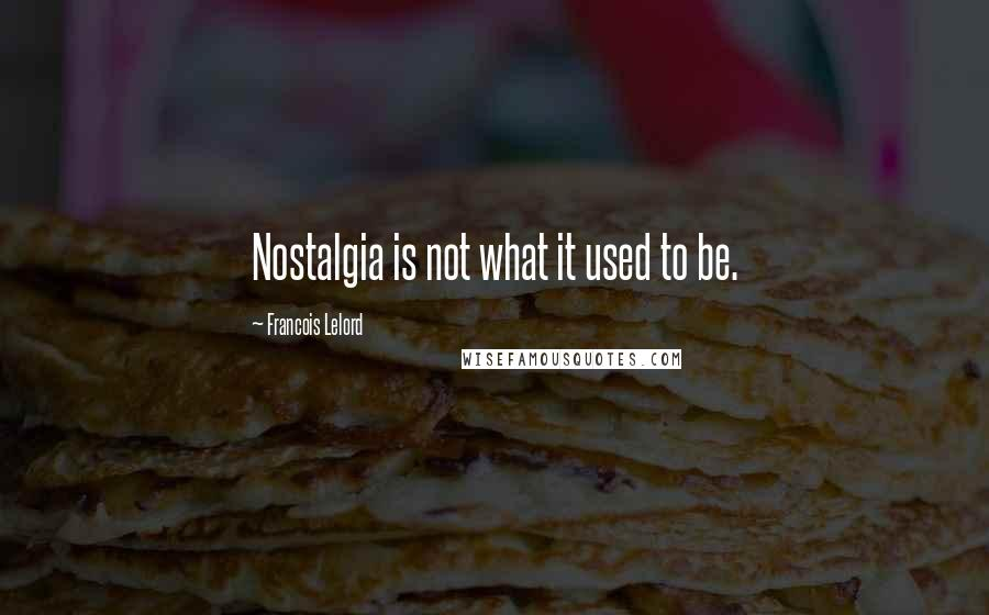 Francois Lelord quotes: Nostalgia is not what it used to be.