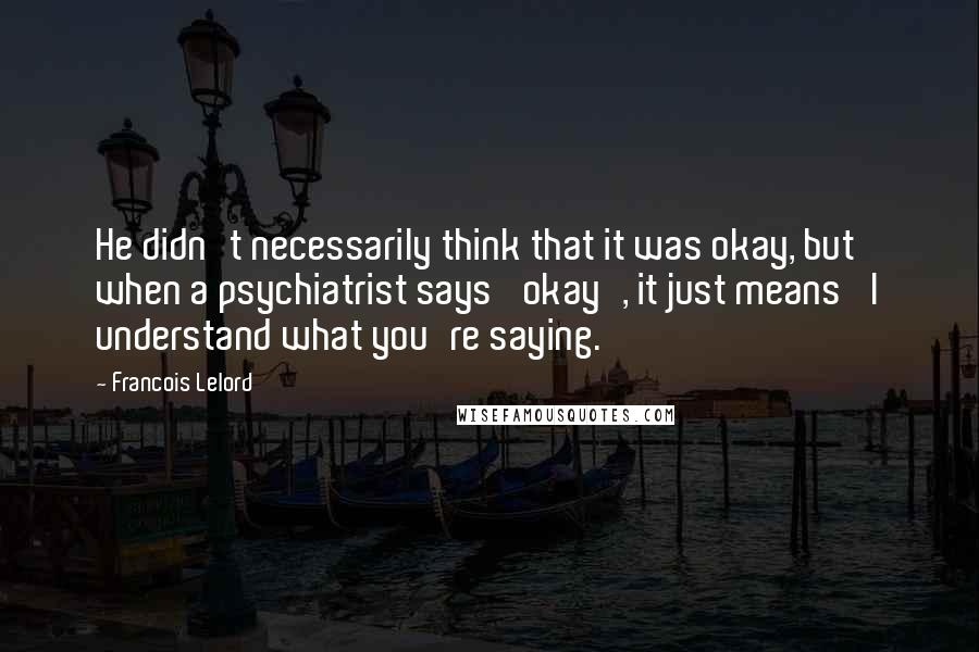 Francois Lelord quotes: He didn't necessarily think that it was okay, but when a psychiatrist says 'okay', it just means 'I understand what you're saying.