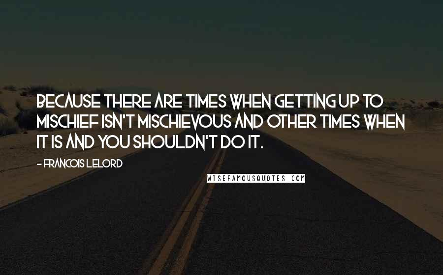 Francois Lelord quotes: Because there are times when getting up to mischief isn't mischievous and other times when it is and you shouldn't do it.