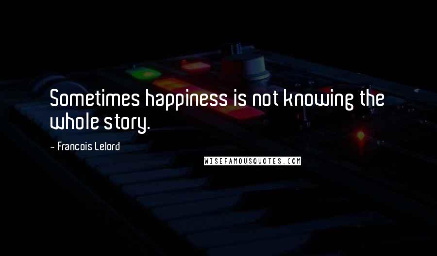 Francois Lelord quotes: Sometimes happiness is not knowing the whole story.