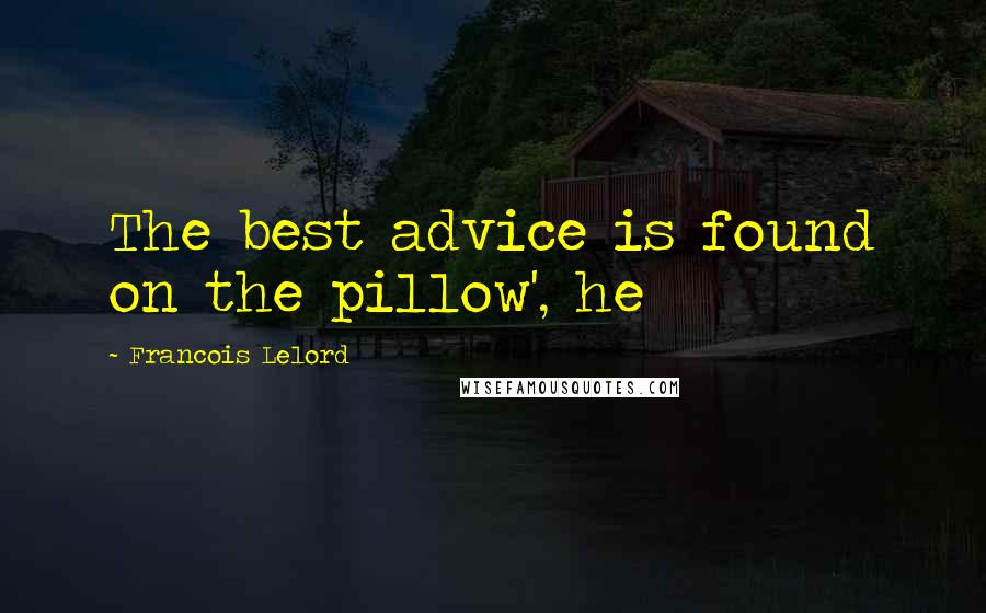 Francois Lelord quotes: The best advice is found on the pillow', he