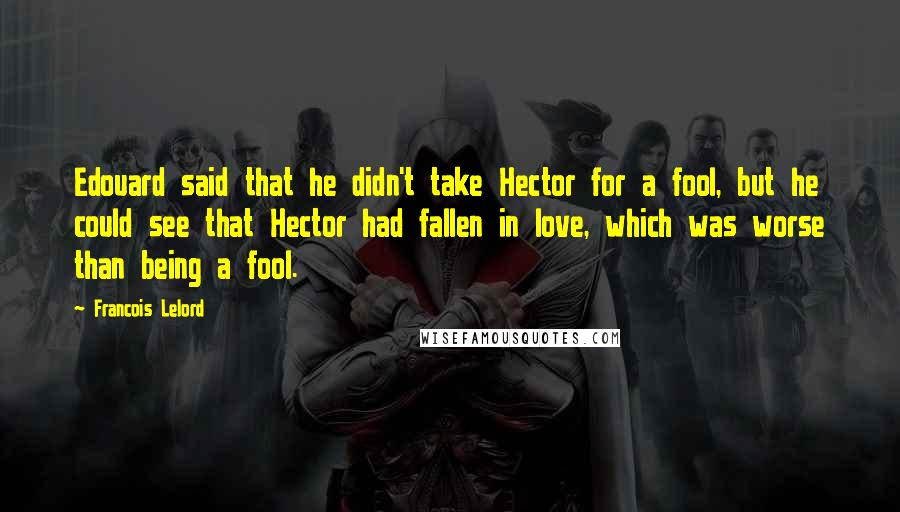 Francois Lelord quotes: Edouard said that he didn't take Hector for a fool, but he could see that Hector had fallen in love, which was worse than being a fool.