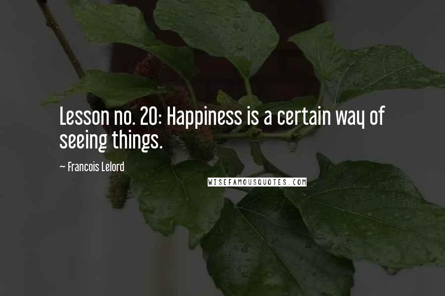 Francois Lelord quotes: Lesson no. 20: Happiness is a certain way of seeing things.