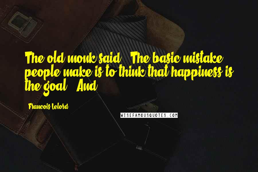 Francois Lelord quotes: The old monk said, 'The basic mistake people make is to think that happiness is the goal!' And