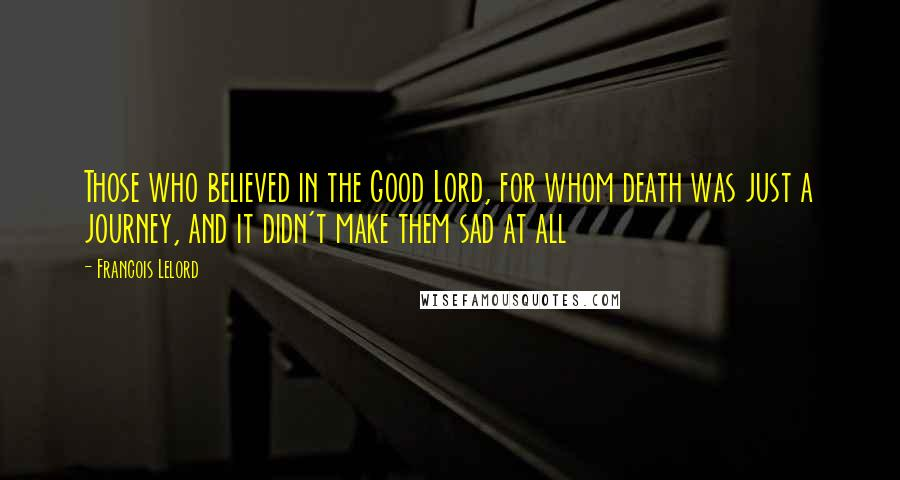 Francois Lelord quotes: Those who believed in the Good Lord, for whom death was just a journey, and it didn't make them sad at all