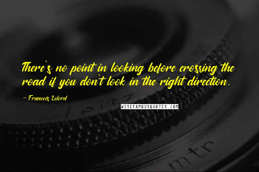 Francois Lelord quotes: There's no point in looking before crossing the road if you don't look in the right direction.