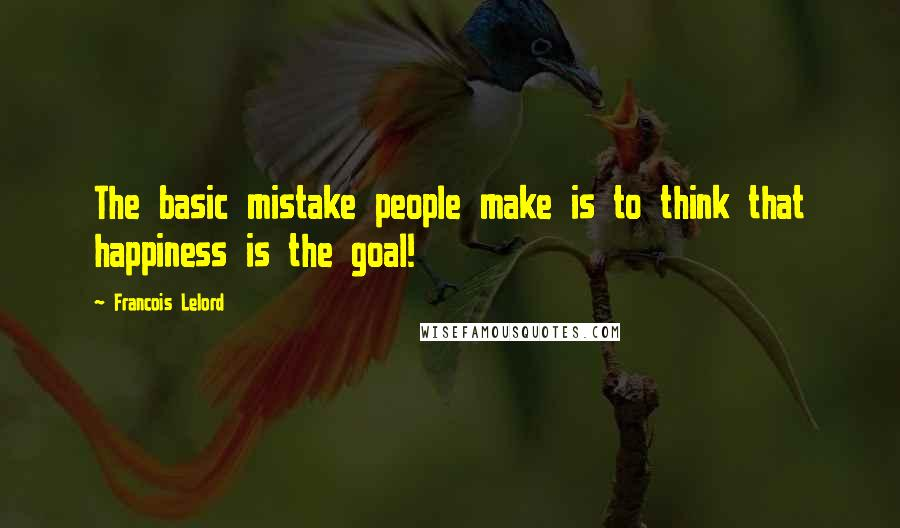 Francois Lelord quotes: The basic mistake people make is to think that happiness is the goal!