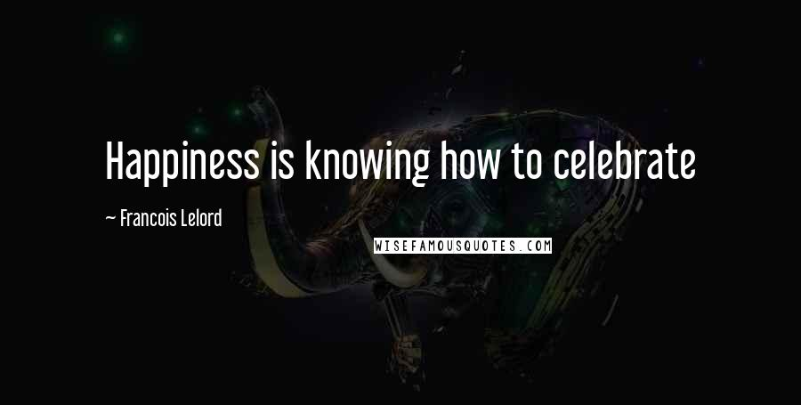 Francois Lelord quotes: Happiness is knowing how to celebrate
