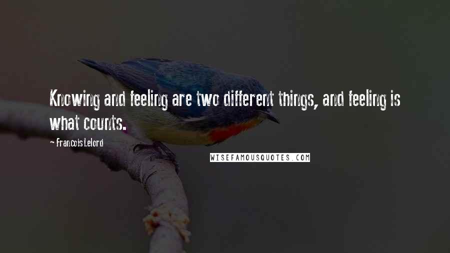 Francois Lelord quotes: Knowing and feeling are two different things, and feeling is what counts.