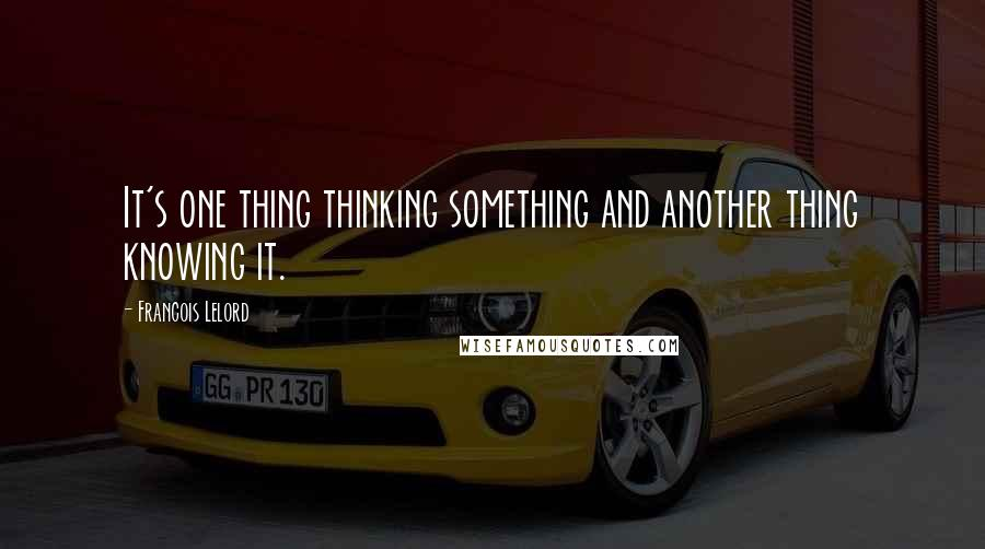 Francois Lelord quotes: It's one thing thinking something and another thing knowing it.