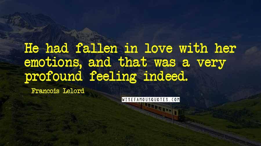 Francois Lelord quotes: He had fallen in love with her emotions, and that was a very profound feeling indeed.