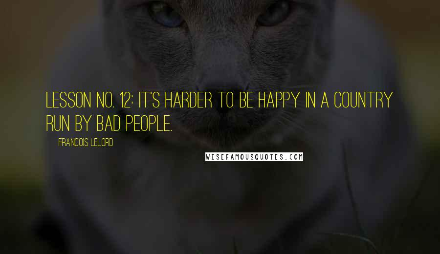 Francois Lelord quotes: Lesson no. 12: It's harder to be happy in a country run by bad people.