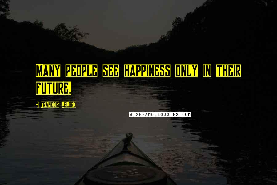 Francois Lelord quotes: Many people see happiness only in their future.