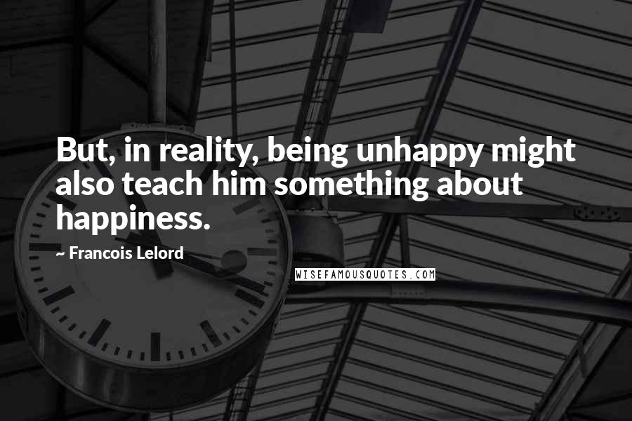 Francois Lelord quotes: But, in reality, being unhappy might also teach him something about happiness.