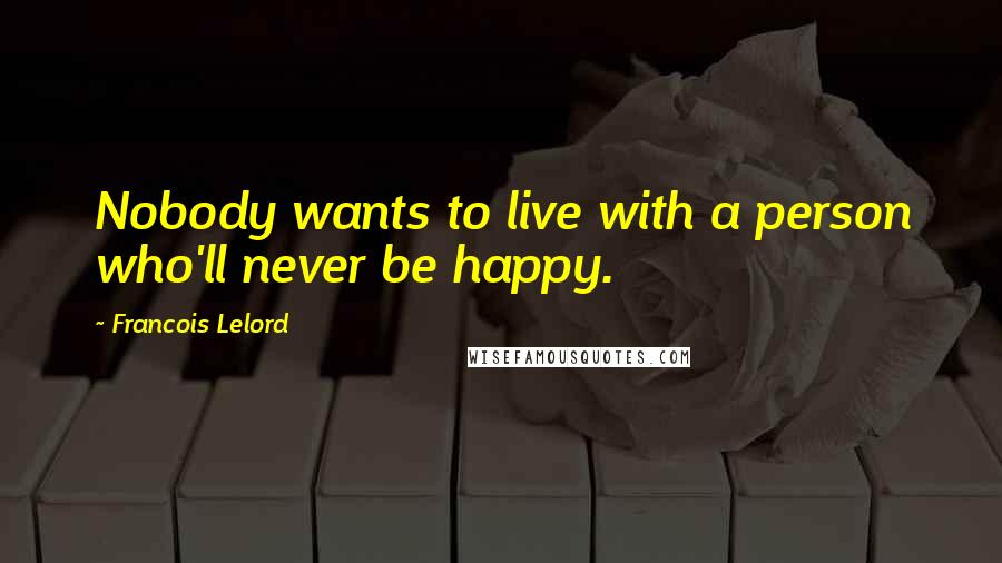 Francois Lelord quotes: Nobody wants to live with a person who'll never be happy.
