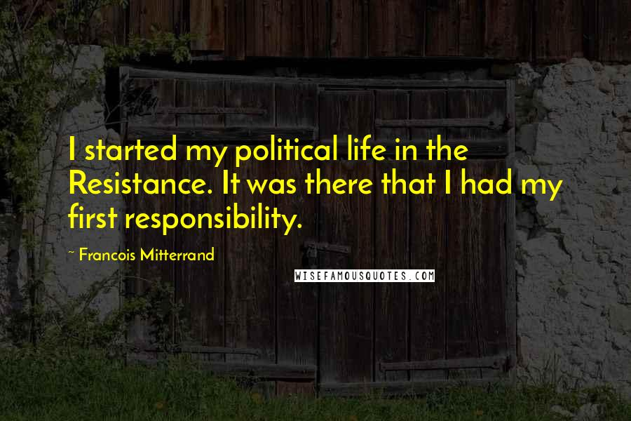 Francois Mitterrand quotes: I started my political life in the Resistance. It was there that I had my first responsibility.