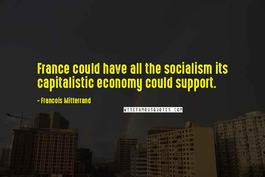Francois Mitterrand quotes: France could have all the socialism its capitalistic economy could support.