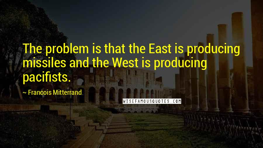 Francois Mitterrand quotes: The problem is that the East is producing missiles and the West is producing pacifists.