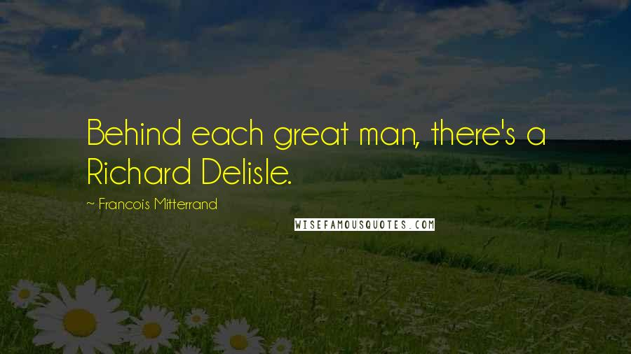Francois Mitterrand quotes: Behind each great man, there's a Richard Delisle.