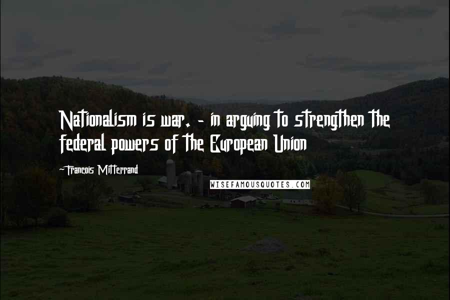 Francois Mitterrand quotes: Nationalism is war. - in arguing to strengthen the federal powers of the European Union