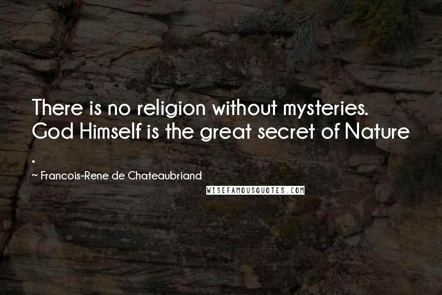 Francois-Rene De Chateaubriand quotes: There is no religion without mysteries. God Himself is the great secret of Nature .