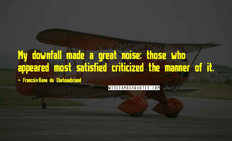 Francois-Rene De Chateaubriand quotes: My downfall made a great noise: those who appeared most satisfied criticized the manner of it.