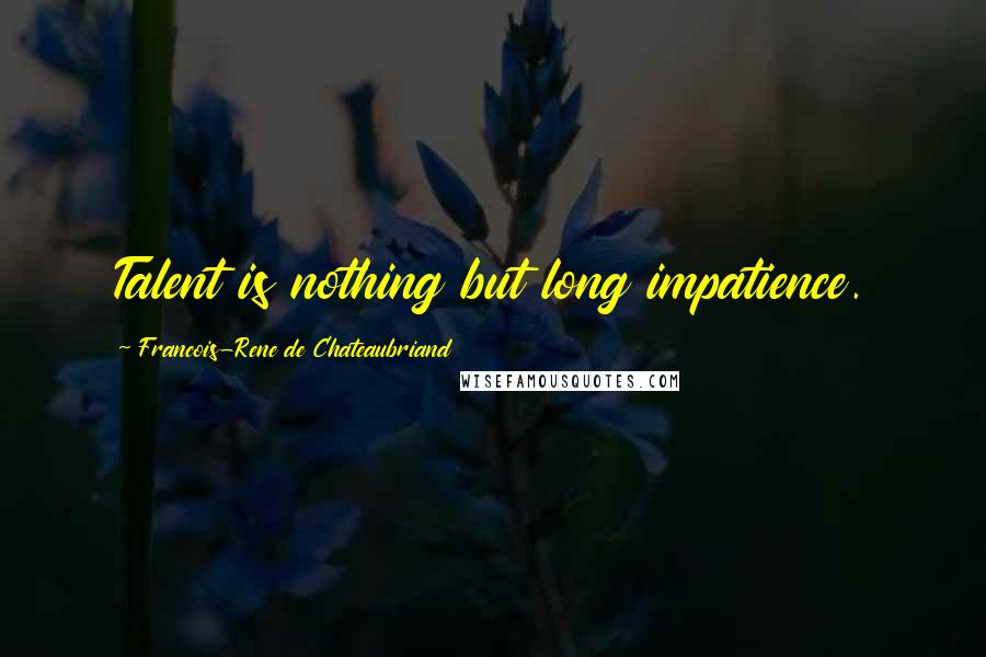 Francois-Rene De Chateaubriand quotes: Talent is nothing but long impatience.