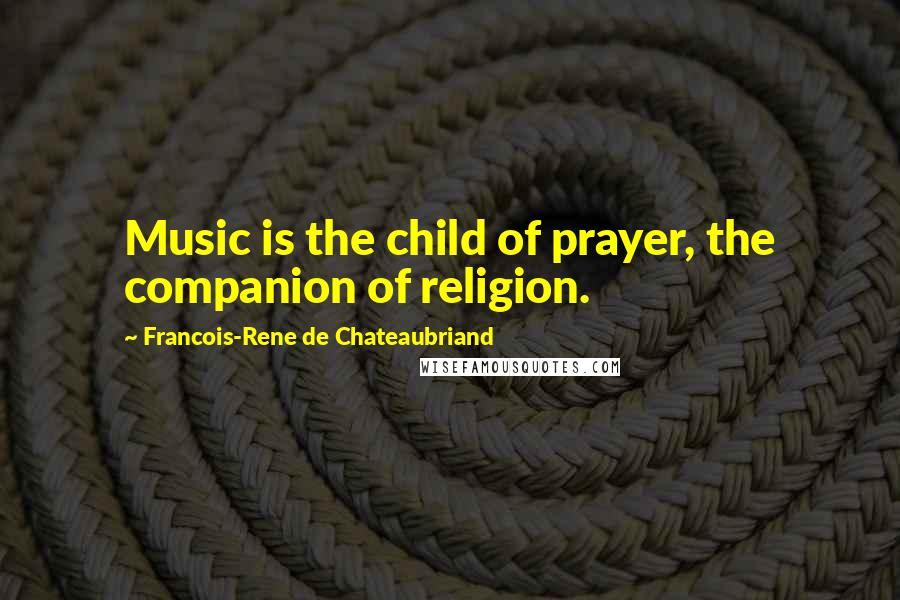 Francois-Rene De Chateaubriand quotes: Music is the child of prayer, the companion of religion.
