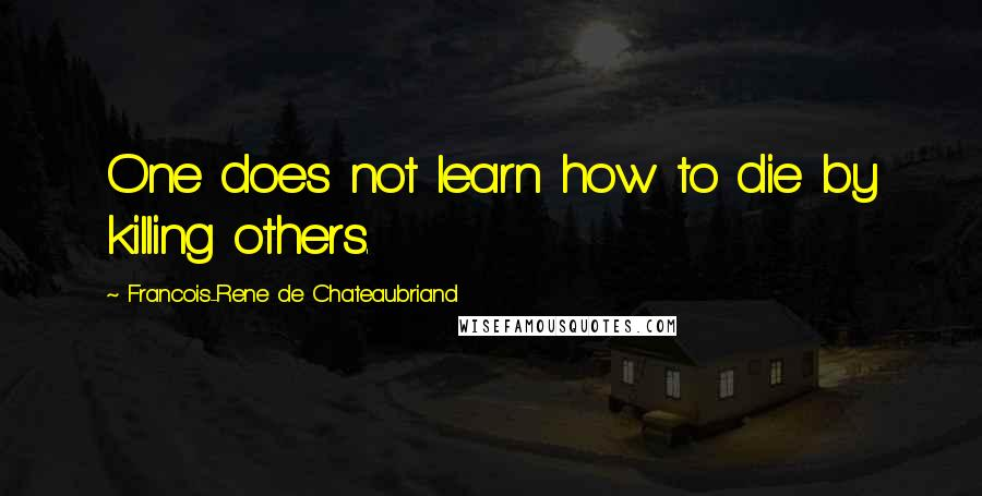 Francois-Rene De Chateaubriand quotes: One does not learn how to die by killing others.