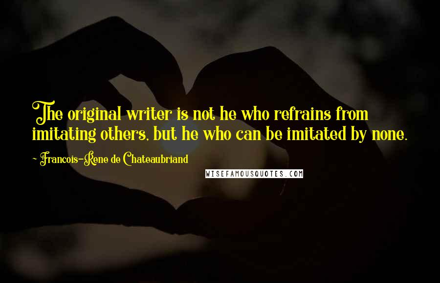 Francois-Rene De Chateaubriand quotes: The original writer is not he who refrains from imitating others, but he who can be imitated by none.