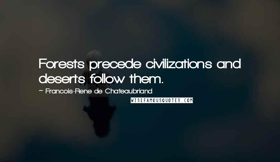 Francois-Rene De Chateaubriand quotes: Forests precede civilizations and deserts follow them.