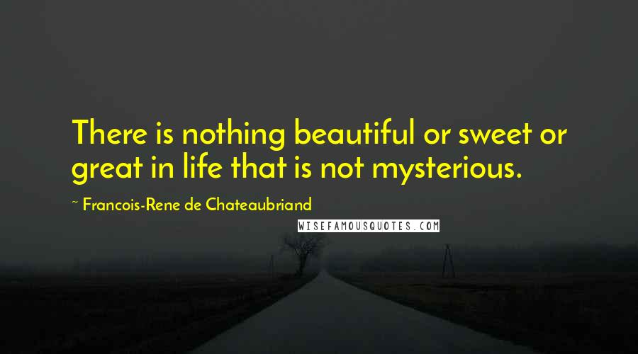 Francois-Rene De Chateaubriand quotes: There is nothing beautiful or sweet or great in life that is not mysterious.