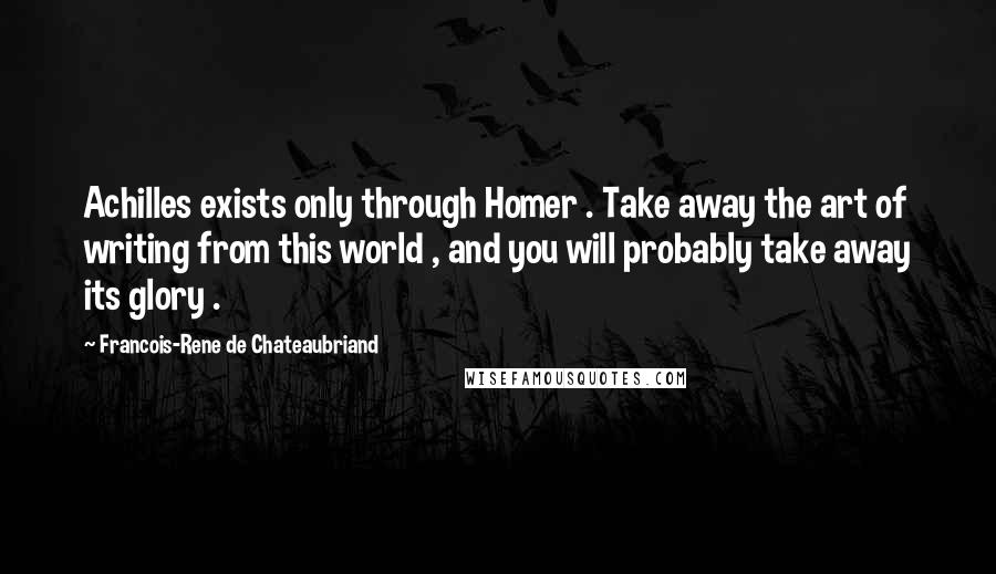 Francois-Rene De Chateaubriand quotes: Achilles exists only through Homer . Take away the art of writing from this world , and you will probably take away its glory .