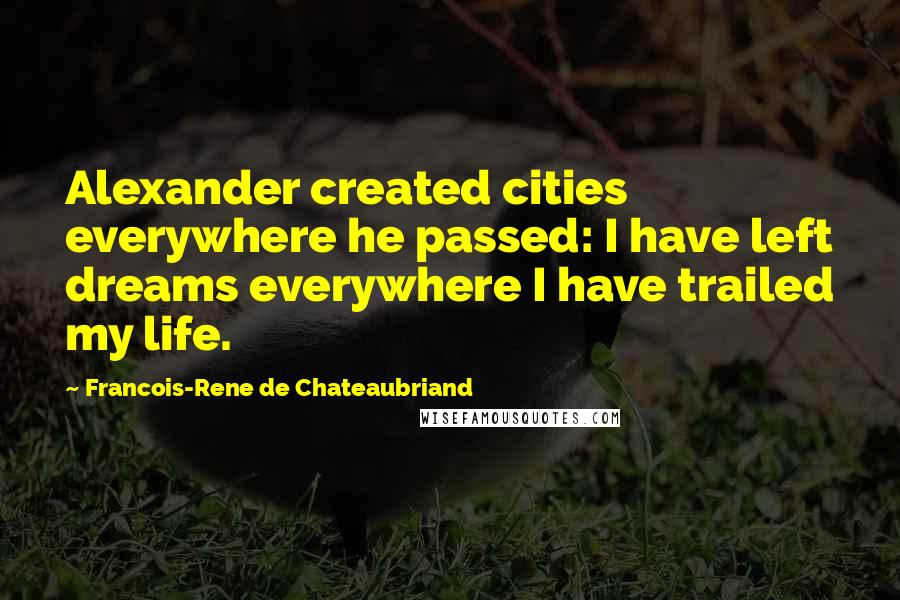 Francois-Rene De Chateaubriand quotes: Alexander created cities everywhere he passed: I have left dreams everywhere I have trailed my life.