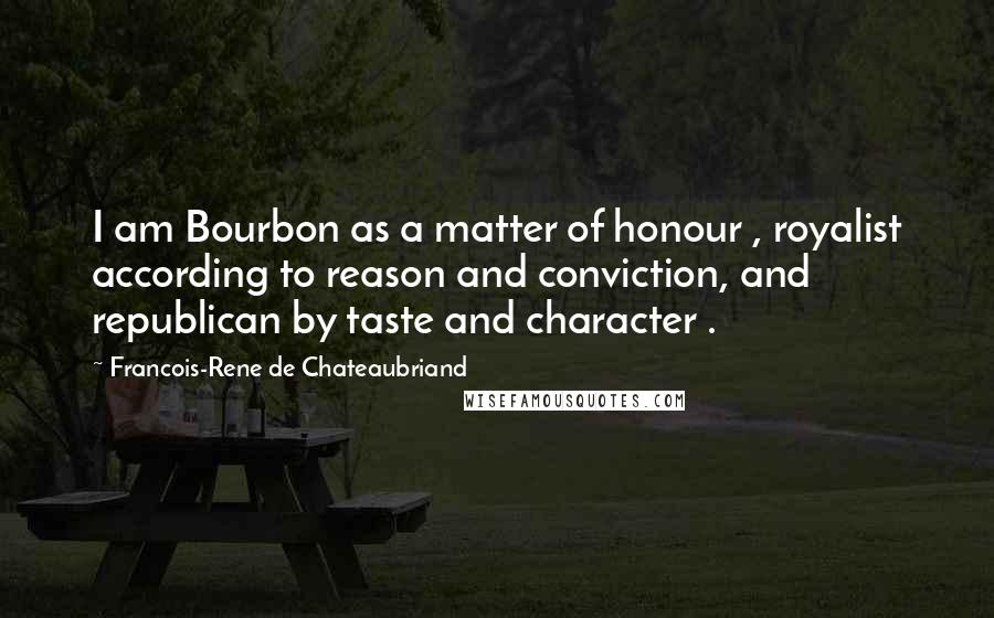 Francois-Rene De Chateaubriand quotes: I am Bourbon as a matter of honour , royalist according to reason and conviction, and republican by taste and character .
