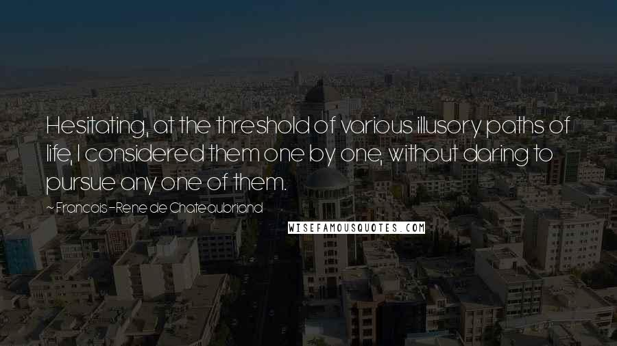 Francois-Rene De Chateaubriand quotes: Hesitating, at the threshold of various illusory paths of life, I considered them one by one, without daring to pursue any one of them.