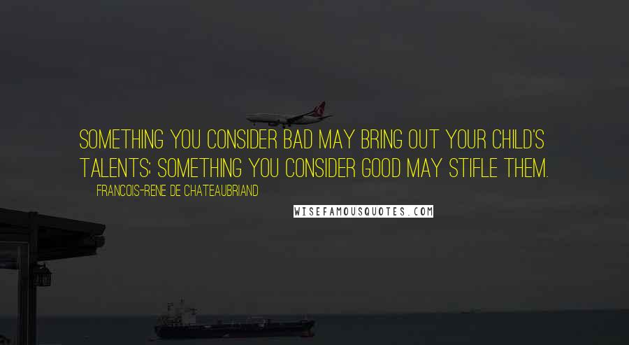 Francois-Rene De Chateaubriand quotes: Something you consider bad may bring out your child's talents; something you consider good may stifle them.