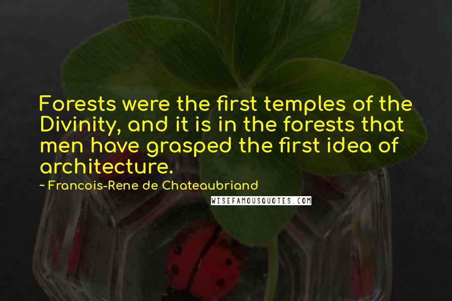 Francois-Rene De Chateaubriand quotes: Forests were the first temples of the Divinity, and it is in the forests that men have grasped the first idea of architecture.