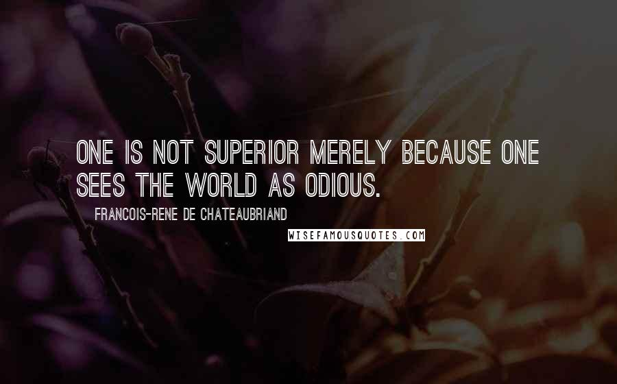 Francois-Rene De Chateaubriand quotes: One is not superior merely because one sees the world as odious.
