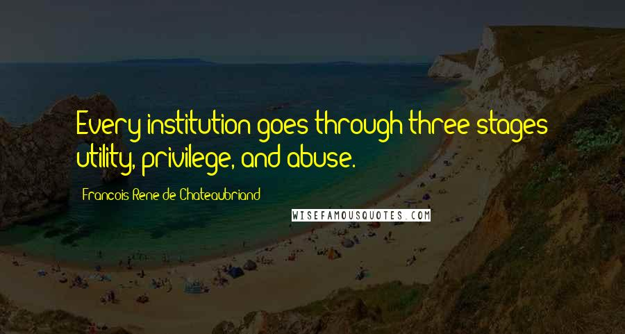 Francois-Rene De Chateaubriand quotes: Every institution goes through three stages utility, privilege, and abuse.