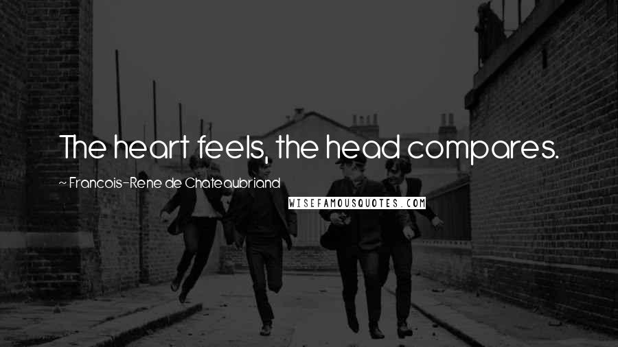 Francois-Rene De Chateaubriand quotes: The heart feels, the head compares.