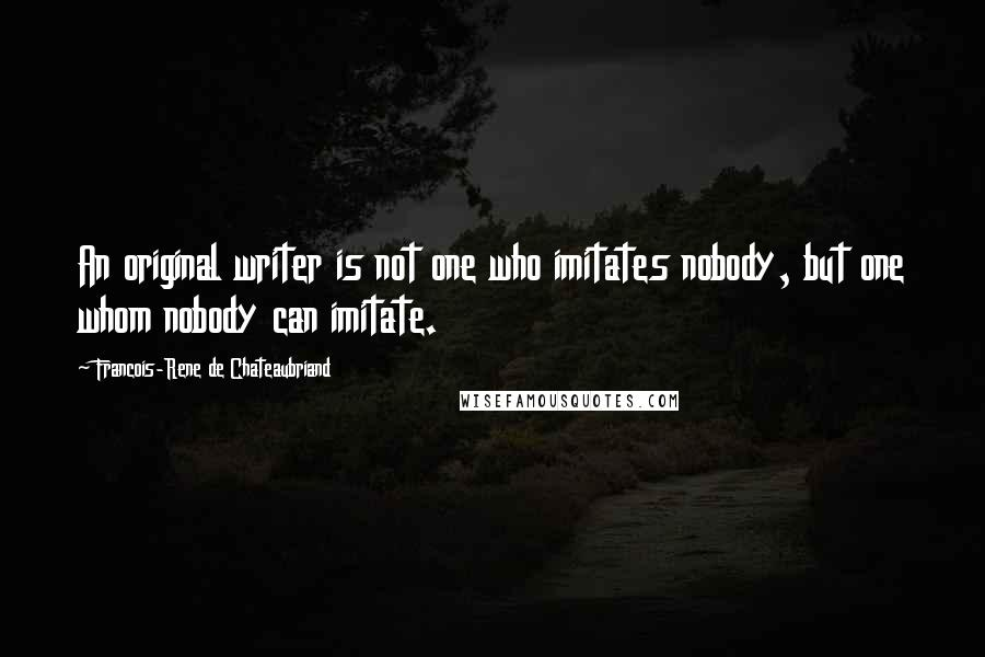 Francois-Rene De Chateaubriand quotes: An original writer is not one who imitates nobody, but one whom nobody can imitate.