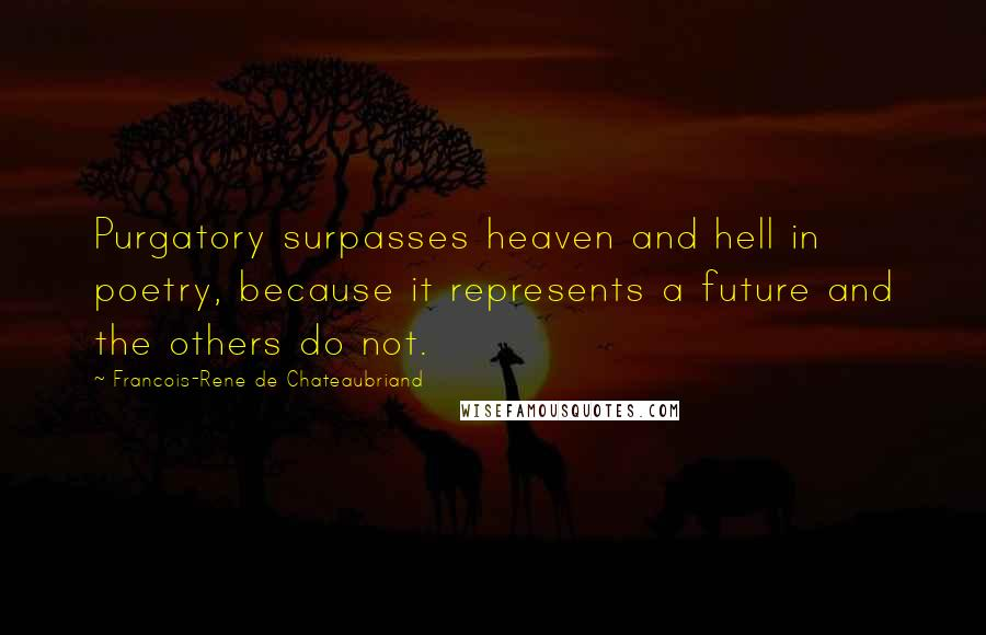 Francois-Rene De Chateaubriand quotes: Purgatory surpasses heaven and hell in poetry, because it represents a future and the others do not.