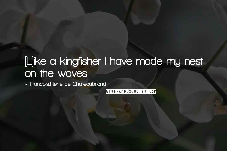 Francois-Rene De Chateaubriand quotes: [L]ike a kingfisher I have made my nest on the waves.