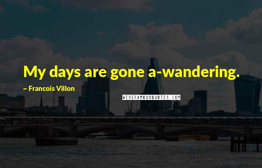 Francois Villon quotes: My days are gone a-wandering.