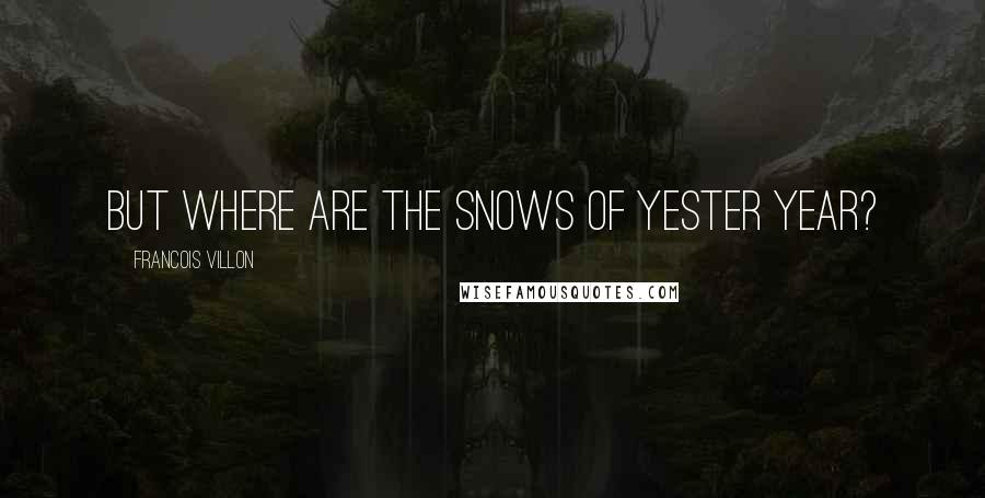 Francois Villon quotes: But where are the snows of yester year?